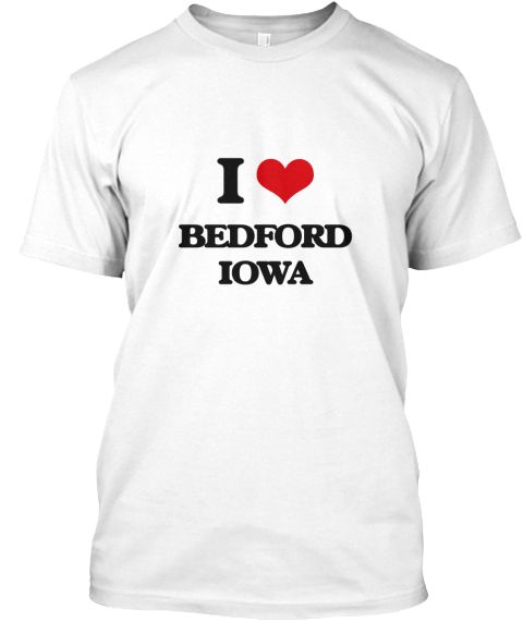 """I Love Bedford Iowa White T-Shirt Front - This is the perfect gift for someone who loves Bedford. Thank you for visiting my page (Related terms: I Love,I Love Bedford Iowa,Hawkeyes,""""I Heart Bedford Iowa"""",""""Bedford"""",""""Taylor"""",""""Bedford Travel"""",""""Iowa ...)"""