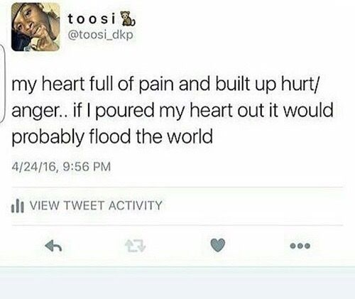 Heart full of pain and built up pain if I pour it out it might flood the world