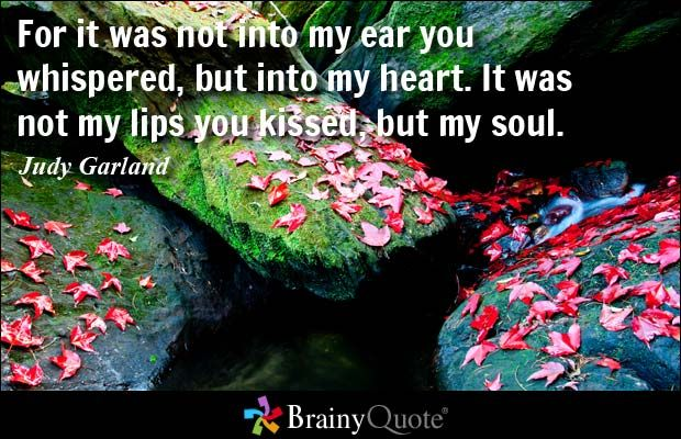 For it was not into my ear you whispered, but into my heart. It was not my lips you kissed, but my soul. Judy Garland Read more at: https://www.brainyquote.com/quotes/quotes/j/judygarlan100718.html?src=t_valentinesday