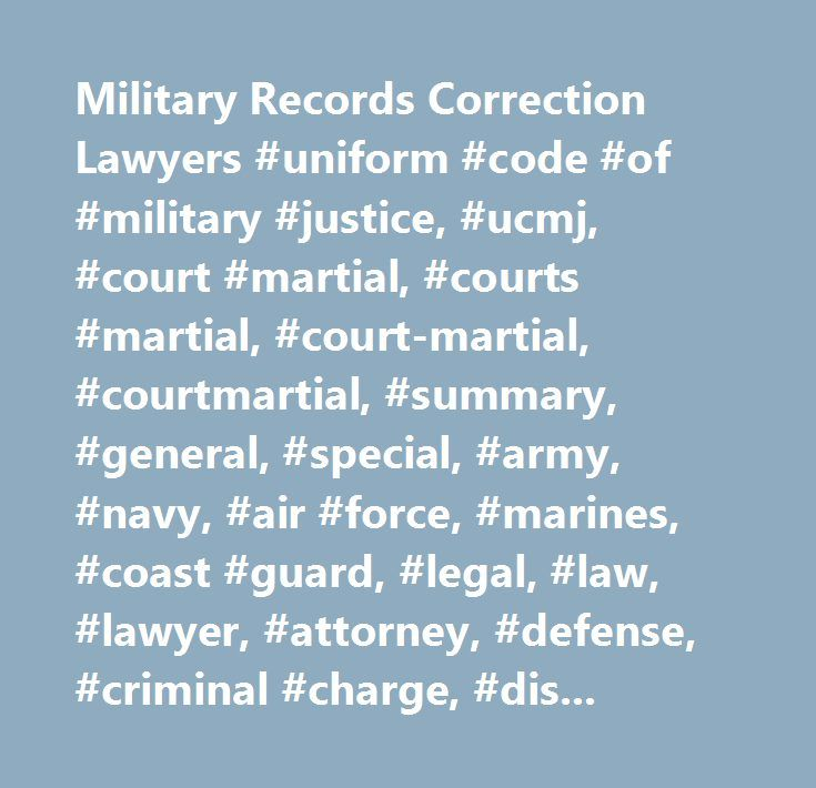 Military Records Correction Lawyers #uniform #code #of #military #justice, #ucmj, #court #martial, #courts #martial, #court-martial, #courtmartial, #summary, #general, #special, #army, #navy, #air #force, #marines, #coast #guard, #legal, #law, #lawyer, #attorney, #defense, #criminal #charge, #discharge, #militarty #records…