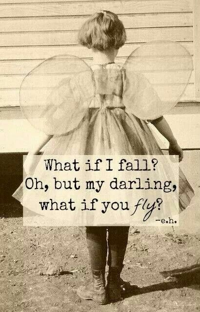 What if I fall?  Oh, but my darling, what if you fly? - e.h.
