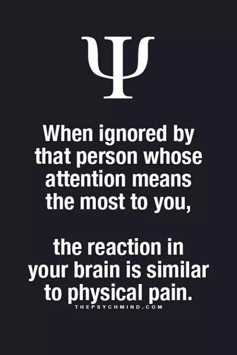 when ignored by that person whose attention means the most t you, the reaction in your brain is similar to physical pain.