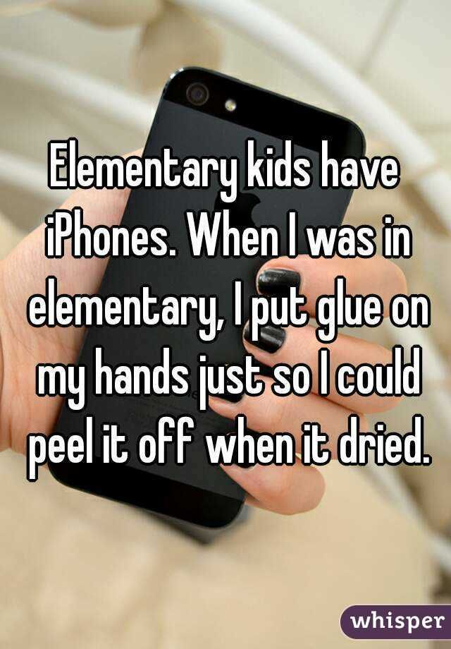 """Elementary kids have iPhones. When I was in elementary, I put glue on my hands just so I could peel it off when it dried."""