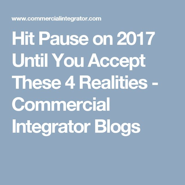 Hit Pause on 2017 Until You Accept These 4 Realities - Commercial Integrator   Blogs