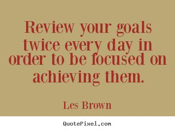 Les Brown Quotes - Review your goals twice every day in order to be focused on achieving them.