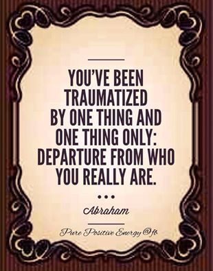 You've been traumatized by one thing and one thing only: departure from who you really are. -Abraham Hicks