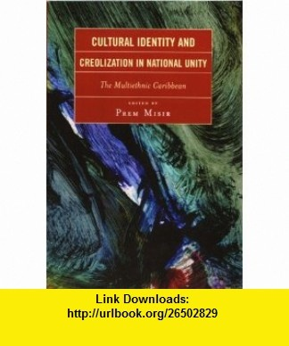 Cultural Identity and Creolization in National Unity The Multiethnic Caribbean (9780761834472) Prem Misir, Michael Banton, John Rex, Brinsley Samaroo, Percy C. Hintzen, Verene A. Shepard, Patricia Mohammed, Walter Rodney, Cheddi Jagan, V.S Naipaul, J.G La Guerre , ISBN-10: 0761834478  , ISBN-13: 978-0761834472 ,  , tutorials , pdf , ebook , torrent , downloads , rapidshare , filesonic , hotfile , megaupload , fileserve