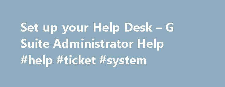 Set up your Help Desk – G Suite Administrator Help #help #ticket #system http://tanzania.remmont.com/set-up-your-help-desk-g-suite-administrator-help-help-ticket-system/  # Set up your Help Desk Your users will likely need general IT support for G Suite and the other programs and systems you use in your organization. This page will help you set up a Help Desk to optimize your support operations. Set up channels of support You'll want to keep your Help Desk accessible by setting up multiple…
