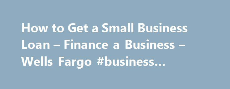 How to Get a Small Business Loan – Finance a Business – Wells Fargo #business #contract http://business.remmont.com/how-to-get-a-small-business-loan-finance-a-business-wells-fargo-business-contract/  #getting a small business loan # Financing a growing business Learn about financing options for small businesses. Supporting both the operation and expansion of a growing small business often requires some additional financial support. Getting a small business loan or grant can help you bridge…