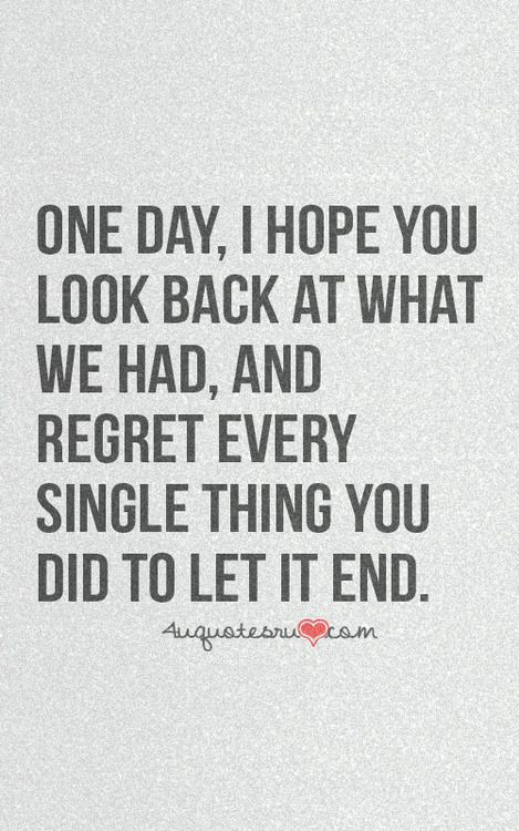 One day, I hope you look back at what we had, and regret every single thing you did to let it end. - yes!
