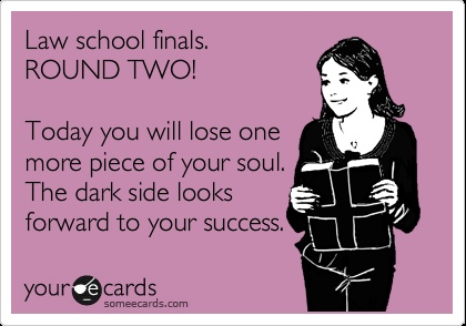 Law school finals. ROUND TWO! Today you will lose one more piece of your soul. The dark side looks forward to your success.