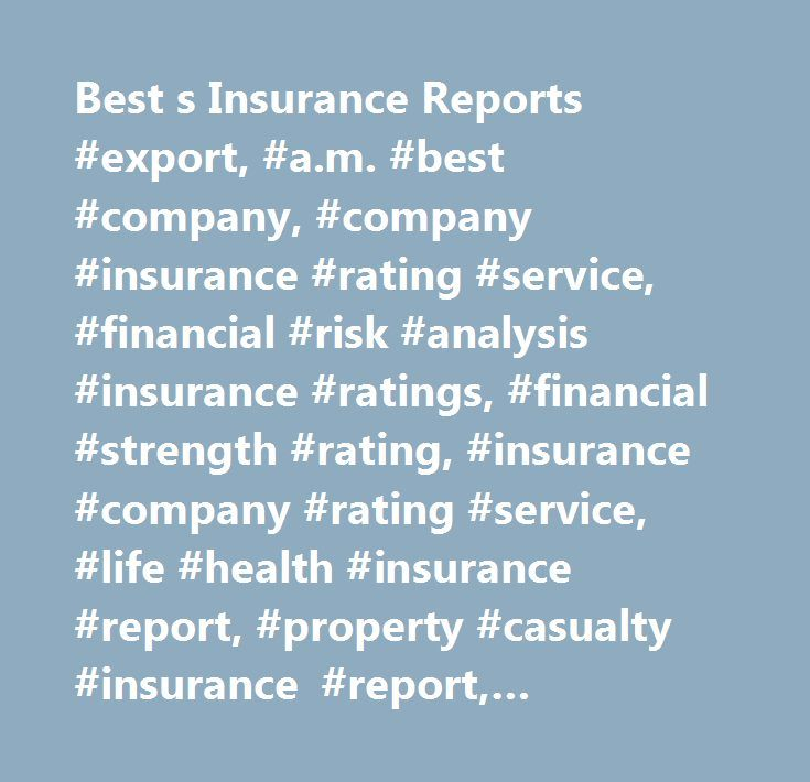 Best s Insurance Reports #export, #a.m. #best #company, #company #insurance #rating #service, #financial #risk #analysis #insurance #ratings, #financial #strength #rating, #insurance #company #rating #service, #life #health #insurance #report, #property #casualty #insurance #report, #insurance #ratings, #insurance #publications, #insurance #data, #insurance #company #reports, #best's #insurance #rating, #best's #insurance #report, #best's #rating, #insurance #company #database, #insurance…