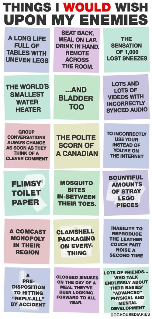 There's lots of things you wouldn't wish upon your enemies... but here's a list of what you would. I especially like the comcast monopoly.
