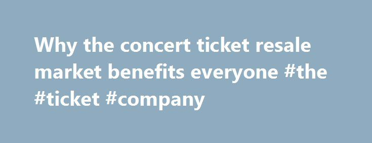 Why the concert ticket resale market benefits everyone #the #ticket #company http://tickets.nef2.com/why-the-concert-ticket-resale-market-benefits-everyone-the-ticket-company/  Why the concert ticket resale market benefits everyone Artists, venues, concertgoers — no one likes ticket scalpers. But new research from Duke University s Fuqua School of Business suggests a concert ticket resale market can be a plus for everyone involved. Professor Victor Bennett found that when tickets could be…