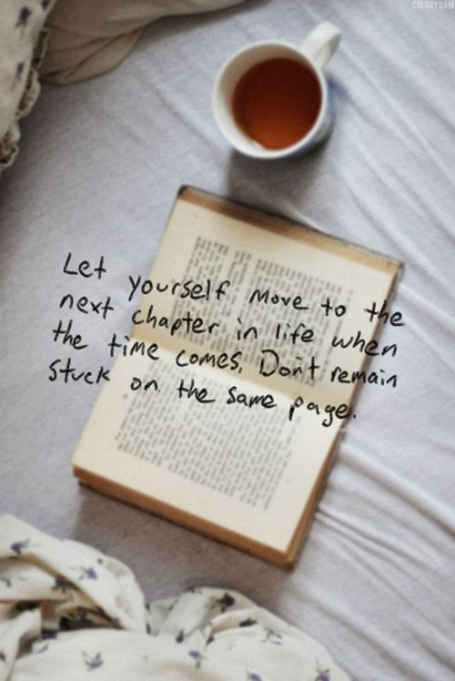 let yourself move to the next chapter in life when the time come, dont remain stuck on the same page, words, quotes