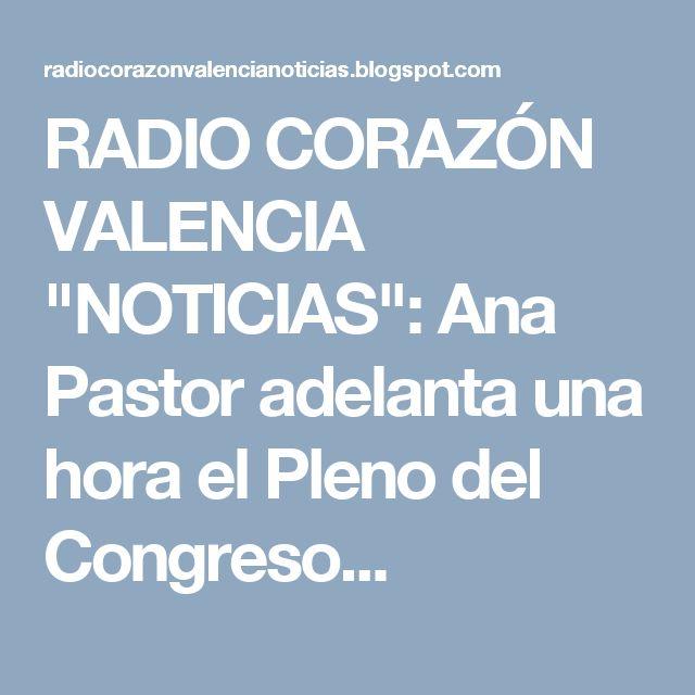 """RADIO CORAZÓN VALENCIA  """"NOTICIAS"""": Ana Pastor adelanta una hora el Pleno del Congreso..."""