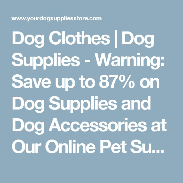 Dog Clothes | Dog Supplies - Warning: Save up to 87% on Dog Supplies and Dog Accessories at Our Online Pet Supply Shop