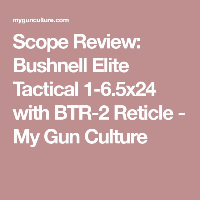 Scope Review: Bushnell Elite Tactical 1-6.5x24 with BTR-2 Reticle - My Gun Culture