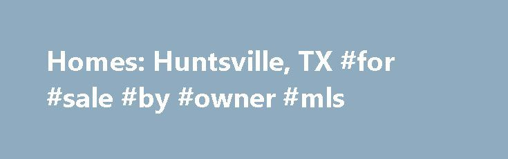 Homes: Huntsville, TX #for #sale #by #owner #mls http://property.nef2.com/homes-huntsville-tx-for-sale-by-owner-mls/  Homes: Huntsville, TX Why use Zillow? Zillow helps you find the newest Huntsville real estate listings. By analyzing information on thousands of single family homes for sale in Huntsville, Texas and across the United States, we calculate home values (Zestimates) and the Zillow Home Value Price Index for Huntsville proper, its neighborhoods, and surrounding areas. There are…