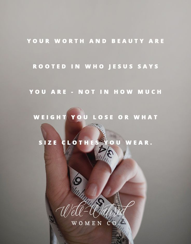 You are beautiful because He looks at you and sees Jesus (Romans 8:1, 2 Corinthians 5:17), not because you reach your goal weight or keep those extra ten pounds at bay. You are worthy because His good grace has covered you, and done for you what you could never do for yourself (Ephesians 1:7-8). And you are loved because He made you, knew you, and formed you to be the woman of God that you are, saved by His love and made in His image (Psalm 139:13-16). Rest there today, because...
