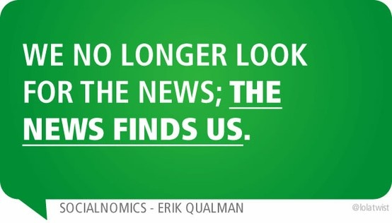 WE NO LONGER LOOK FOR THE NEWS; THE NEWS FINDS US.