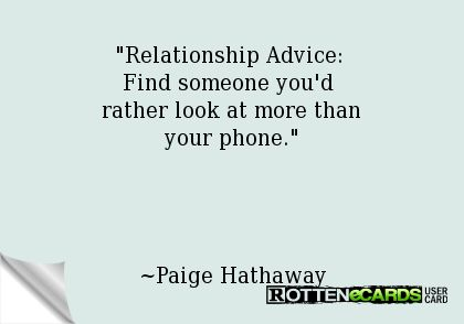 Relationship Advice:  Find someone you'd  rather look at more than your phone.     ~Paige Hathaway
