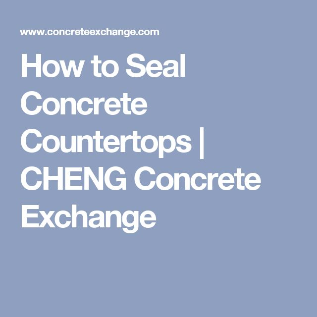 How to Seal Concrete Countertops | CHENG Concrete Exchange