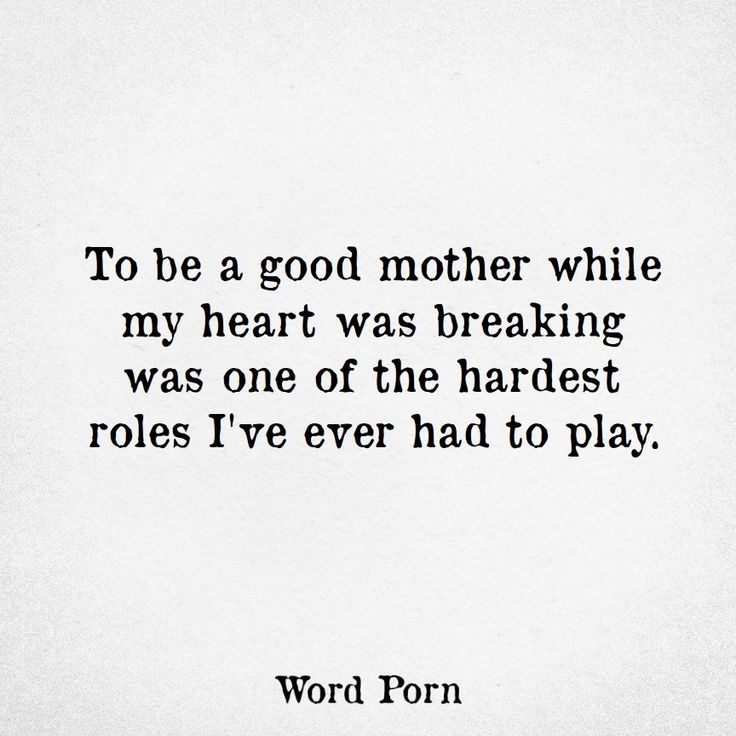 To be a good mother while my heart was breaking was one of the hardest roles I've ever had to play.