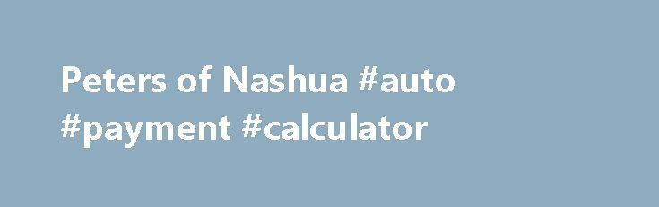 Peters of Nashua #auto #payment #calculator http://auto.remmont.com/peters-of-nashua-auto-payment-calculator/  #peters auto mall # Welcome to Peters of Nashua serving the greater Nashua, NH area. Peters of Nashua is a Ford, Honda, Kia, Nissan Auto Dealer Our goal is to make your car buying experience the best possible. Peters of Nashua's virtual dealership offers a wide variety of new and used cars. Ford, Honda, Kia, [...]Read More...The post Peters of Nashua #auto #payment #calculator…