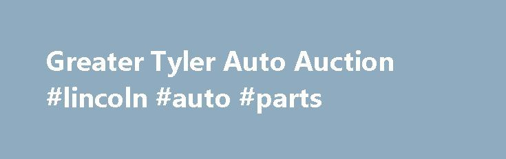 Greater Tyler Auto Auction #lincoln #auto #parts http://malaysia.remmont.com/greater-tyler-auto-auction-lincoln-auto-parts/  #police auto auction # Greater Tyler Auto Auction home We focus on professional marketing of your vehicles, and we pride ourselves on exceptional customer service. Click on the link above to be taken to our Registration Page for all new dealers! Take a look at our frequently updated vehicle line up that run every week, be sure to check out the pictures! Welcome to…