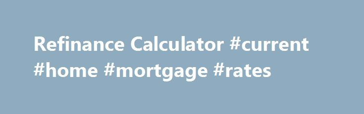Refinance Calculator #current #home #mortgage #rates http://mortgages.remmont.com/refinance-calculator-current-home-mortgage-rates/  #mortgage refinancing calculator # Refinance Calculator The refinance calculator is used to plan the refinancing of your loan with various choices: Possible cash out, refinance cost, and points are all considered. It will compare the monthly payment, total payment, interest, … Continue reading →