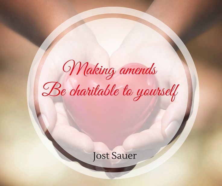 Making amends. Be charitable to yourself.
