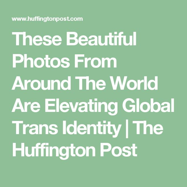 These Beautiful Photos From Around The World Are Elevating Global Trans Identity | The Huffington Post