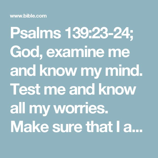 "Psalms 139:23-24; God, examine me and know my mind. Test me and know all my worries.   Make sure that I am not going the wrong way.#:24 Make sure … way Or ""See that I don't worship idols.""  Lead me on the path that has always been right.#:24 Lead me … right Or ""Guide me on the ancient path."""