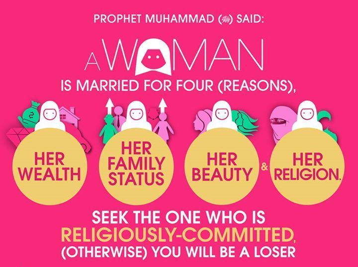 Prophet Muhammad (peace be upon him) said: A woman is married for four (reasons): 1. her wealth, 2. her family status, 3. her beauty. 4. and her religion. Seek the one who is religiously-committed, (otherwise) you will be a loser. [Reference: Sahih Al-Bukhari]