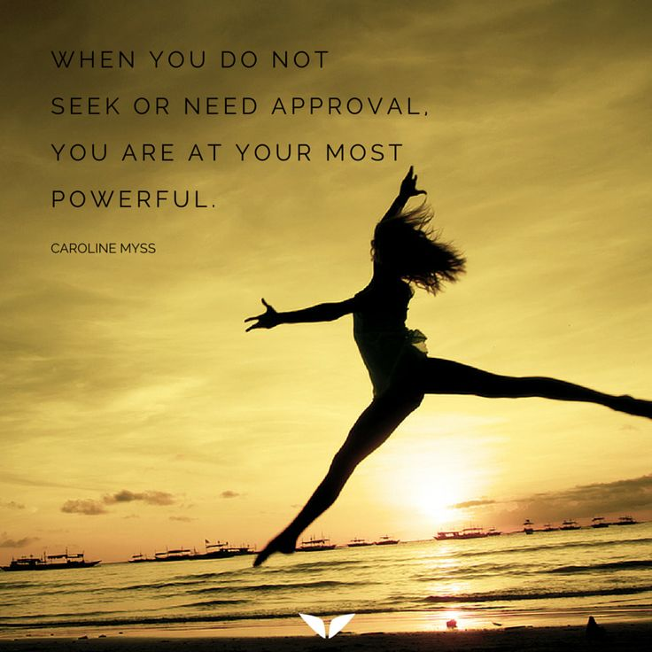 When you do not seek approval you are at your most powerful