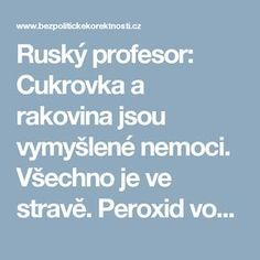 Ruský profesor: Cukrovka a rakovina jsou vymyšlené nemoci. Všechno je ve stravě. Peroxid vodíku – všelék? Věřit pohádkám, nebo zůstat v pasti | BezPolitickeKorektnosti.cz