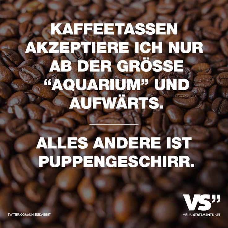 """Kaffeetassen akzeptiere ich nur ab der Groesse """"Aquarium"""" und aufwaerts. Alles andere ist Puppengeschirr."""
