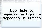 http://tecnoautos.com/wp-content/uploads/imagenes/tendencias/thumbs/las-mejores-imagenes-de-liga-de-campeones-de-aurora.jpg Noticias De Hoy. Las mejores imágenes de Liga de Campeones de Aurora, Enlaces, Imágenes, Videos y Tweets - http://tecnoautos.com/actualidad/noticias-de-hoy-las-mejores-imagenes-de-liga-de-campeones-de-aurora/