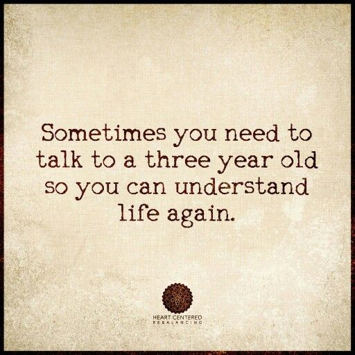 ❝Sometimes you need to talk to a three year old so you can understand life again❞