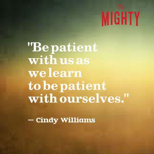 """""""Be patient with us as we learn to be patient with ourselves."""" — Cindy Williams"""