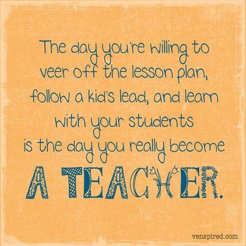 The day youre willing to veer off the lesson plan, follow a kids lead, and learn with your students is the day you really become a teacher. imagininglearning:  Via (Imagining Learning facebook page)