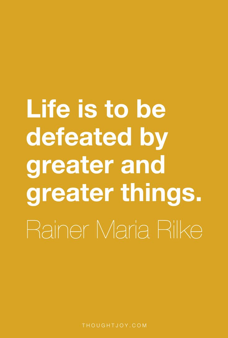 """Life is to be defeated by greater and greater things "" ― Rainer Maria"