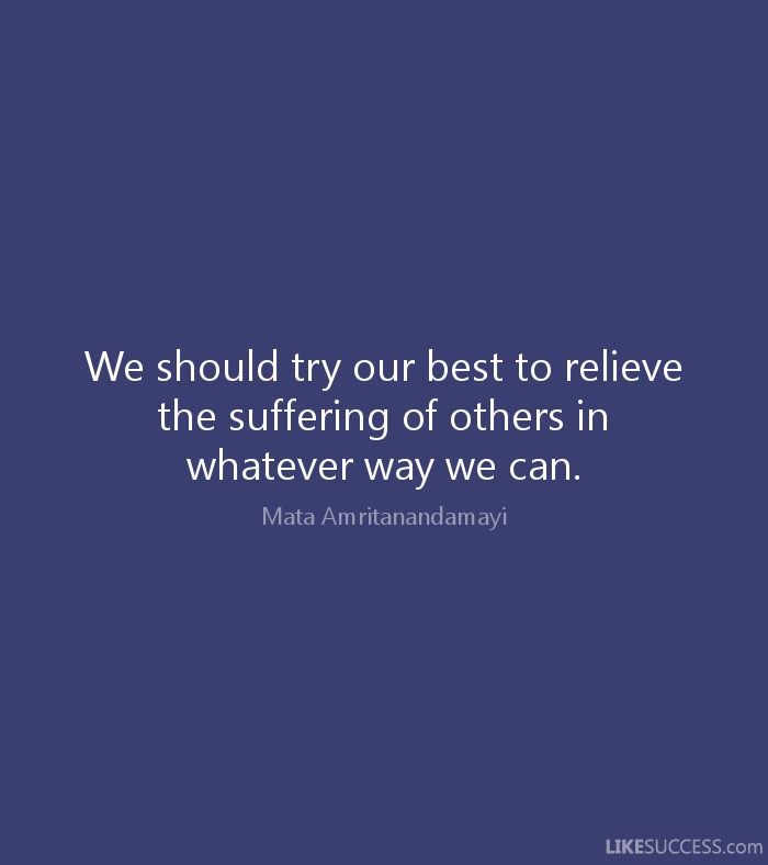 We should try our best to relieve the suffering of others in whatever way we can. - Mata Amritanandamayi