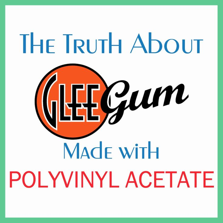 The Truth About Glee Gum: Made with Polyvinyl Acetate