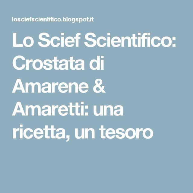 Lo Scief Scientifico: Crostata di Amarene & Amaretti: una ricetta, un tesoro