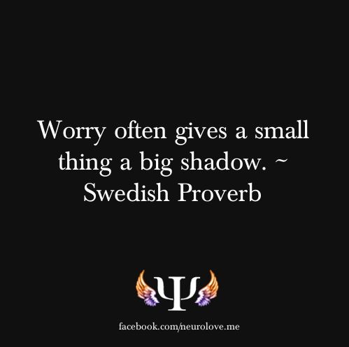 Worry is the mountain maker, when its only a tiny mole hill in front of us...