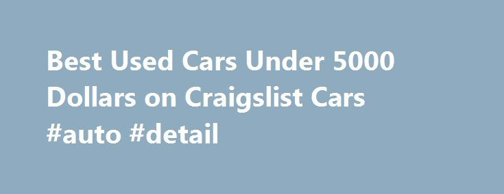 Best Used Cars Under 5000 Dollars on Craigslist Cars #auto #detail http://autos.nef2.com/best-used-cars-under-5000-dollars-on-craigslist-cars-auto-detail/  #used cars under 5000 # Best Used Cars Under 5000 Dollars on Craigslist Cars I like searching for the best used cars under 5000 on Craigslist cars because this price range gives the buyer a little bit of flexibility with what type of used car they want to purchase.  Cars in the $1000 to $3000 range tend to be commuter cars and buyers tend…