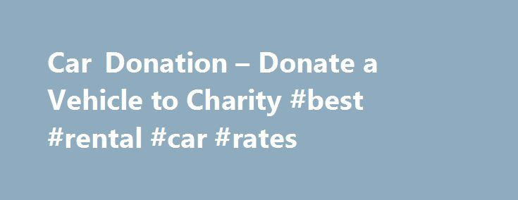 Car Donation – Donate a Vehicle to Charity #best #rental #car #rates http://car-auto.remmont.com/car-donation-donate-a-vehicle-to-charity-best-rental-car-rates/  #car donation # Car Donation A job can save a person's life. It […]