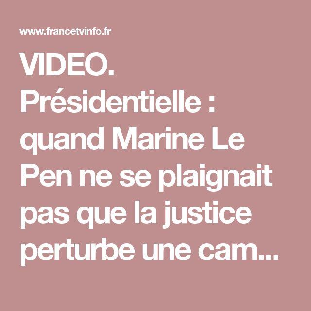 VIDEO. Présidentielle : quand Marine Le Pen ne se plaignait pas que la justice perturbe une campagne électorale